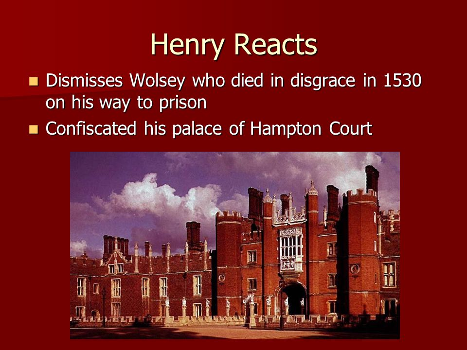 Henry Reacts Dismisses Wolsey who died in disgrace in 1530 on his way to prison.