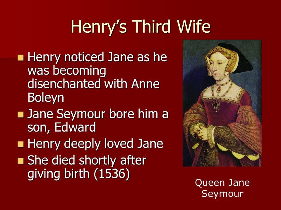 Henry's Third Wife Henry noticed Jane as he was becoming disenchanted with Anne Boleyn. Jane Seymour bore him a son, Edward.