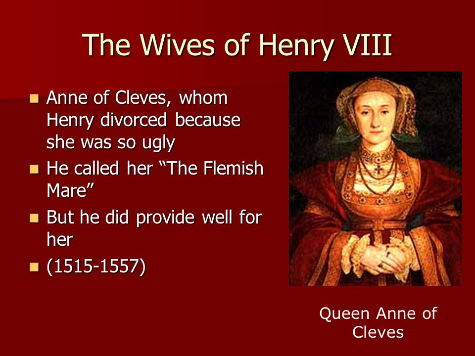 The Wives of Henry VIII Anne of Cleves, whom Henry divorced because she was so ugly. He called her The Flemish Mare