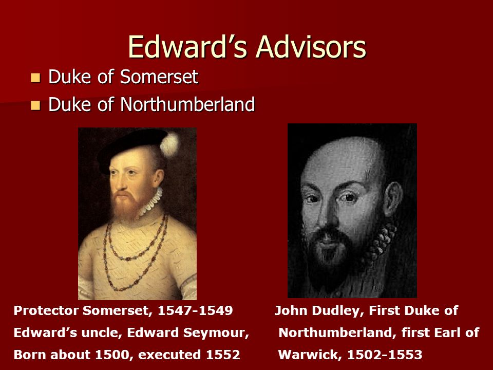 Edward's Advisors Duke of Somerset Duke of Northumberland