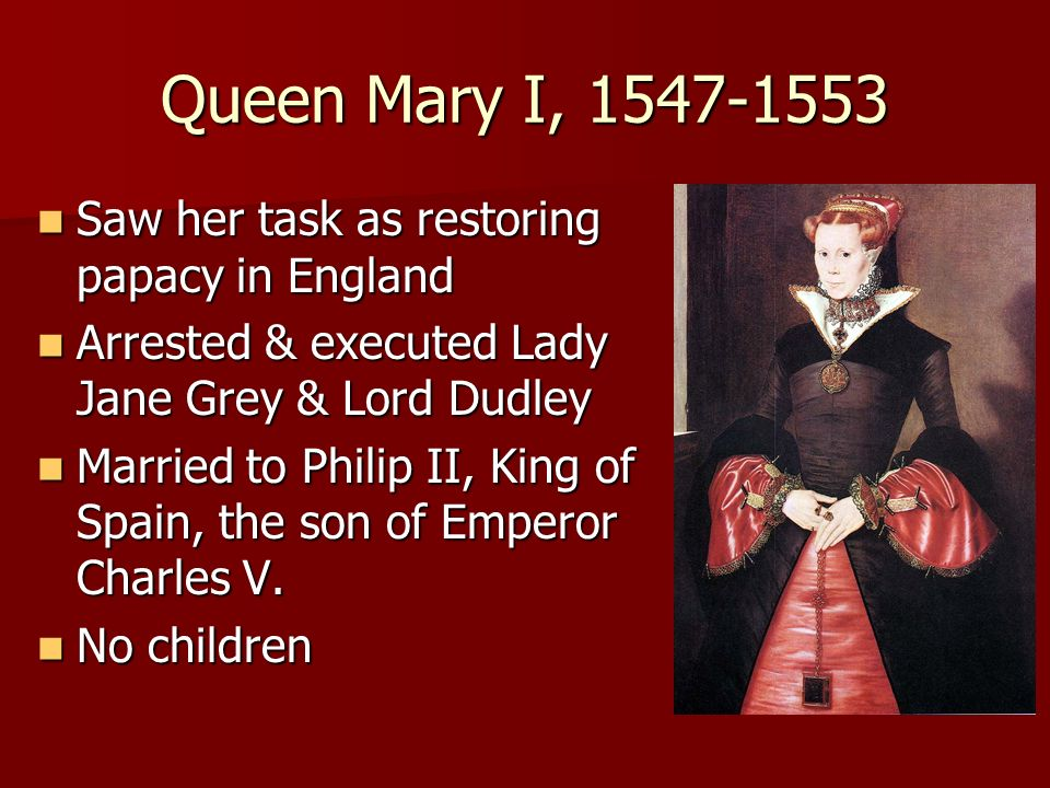 Queen Mary I, 1547-1553 Saw her task as restoring papacy in England