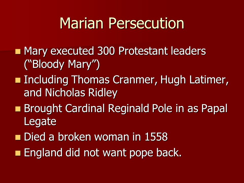 Marian Persecution Mary executed 300 Protestant leaders ( Bloody Mary ) Including Thomas Cranmer, Hugh Latimer, and Nicholas Ridley.