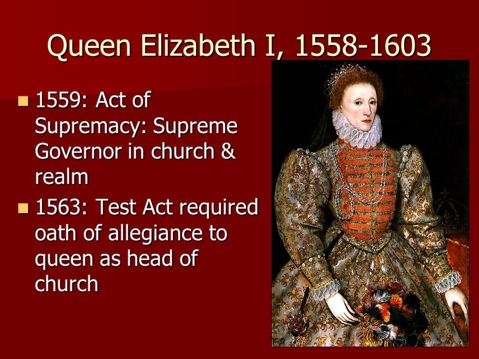 Queen Elizabeth I, 1558-1603 1559: Act of Supremacy: Supreme Governor in church & realm.