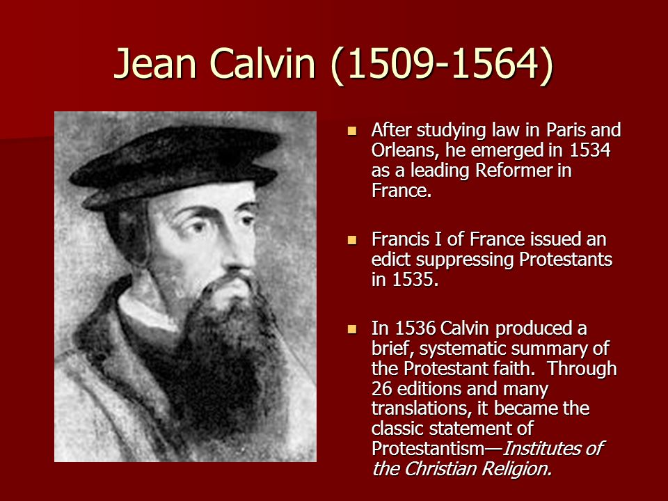 Jean Calvin (1509-1564) After studying law in Paris and Orleans, he emerged in 1534 as a leading Reformer in France.