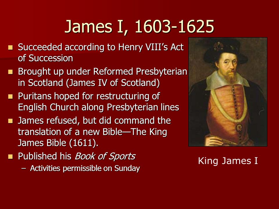 James I, 1603-1625 Succeeded according to Henry VIII's Act of Succession. Brought up under Reformed Presbyterian in Scotland (James IV of Scotland)