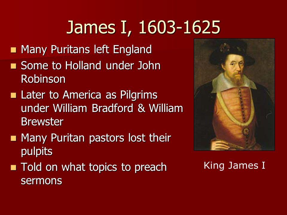 James I, 1603-1625 Many Puritans left England
