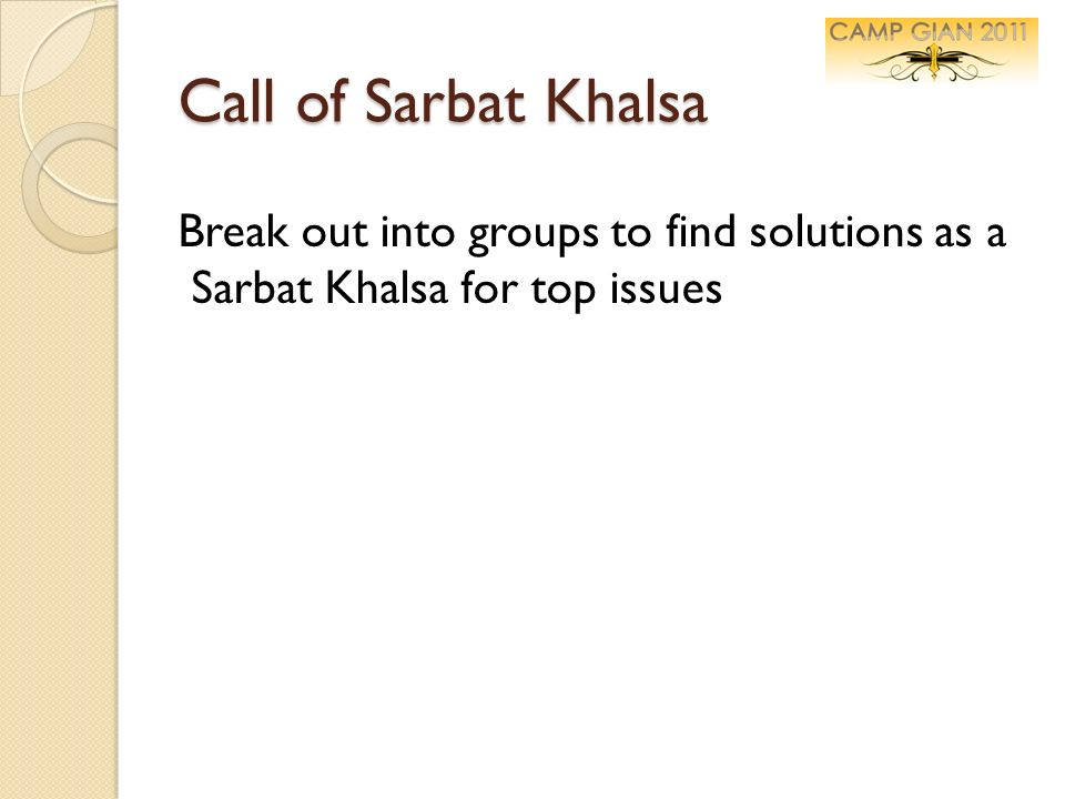 Call of Sarbat Khalsa Break out into groups to find solutions as a Sarbat Khalsa for top issues.