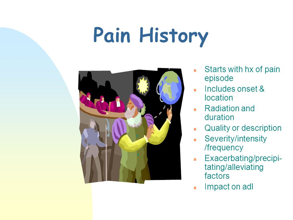 Pain History Starts with hx of pain episode Includes onset & location