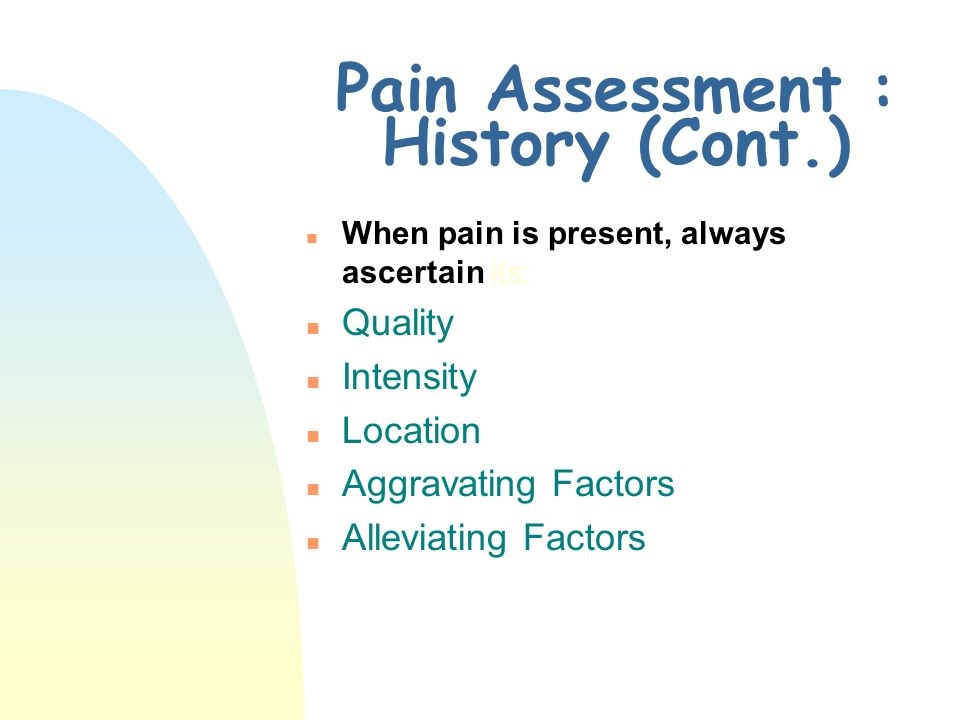 Pain Assessment : History (Cont.)
