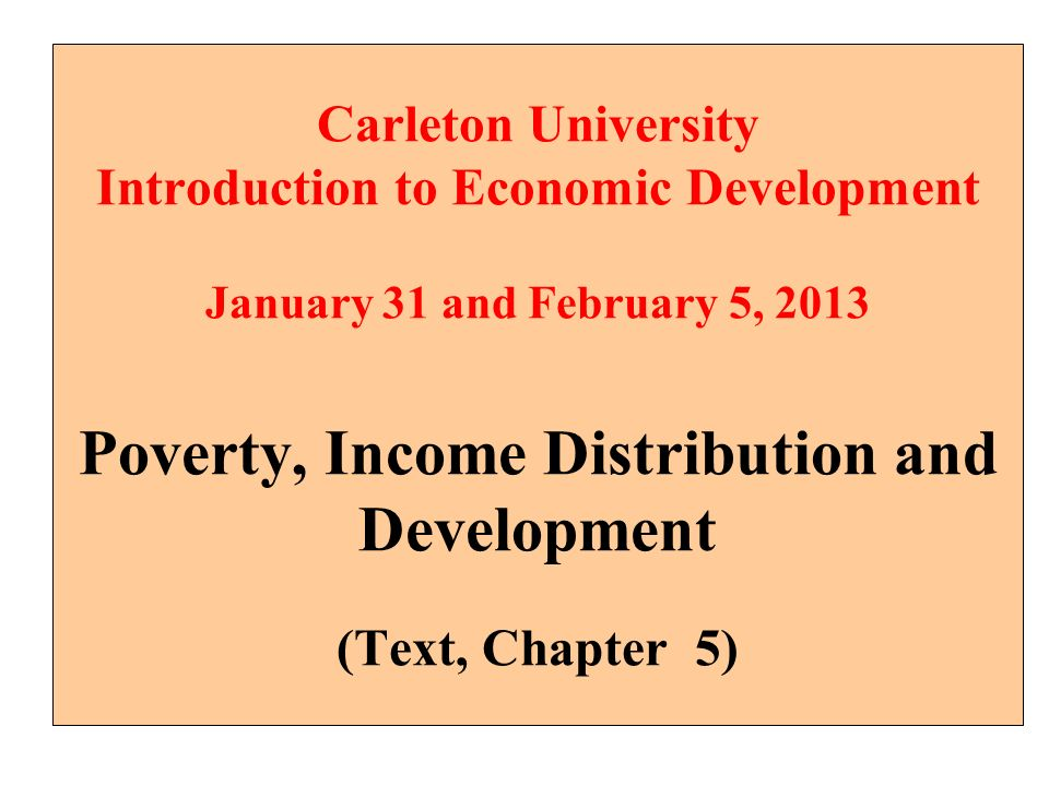 Carleton University Introduction to Economic Development January 31 and February 5, 2013 Poverty, Income Distribution and Development (Text, Chapter 5)