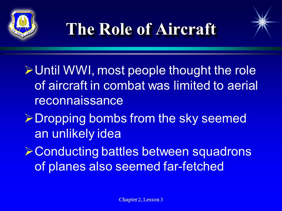 The Role of Aircraft Until WWI, most people thought the role of aircraft in combat was limited to aerial reconnaissance.