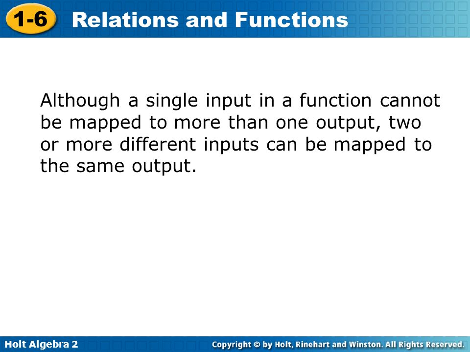 Although a single input in a function cannot be mapped to more than one output, two or more different inputs can be mapped to the same output.