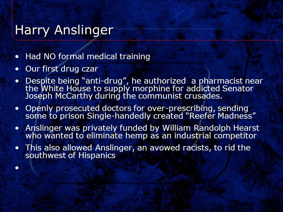 Harry Anslinger Had NO formal medical training Our first drug czar