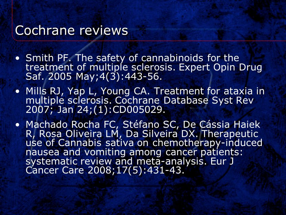 Cochrane reviews Smith PF. The safety of cannabinoids for the treatment of multiple sclerosis. Expert Opin Drug Saf. 2005 May;4(3):443-56.