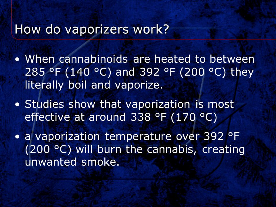 How do vaporizers work When cannabinoids are heated to between 285 °F (140 °C) and 392 °F (200 °C) they literally boil and vaporize.