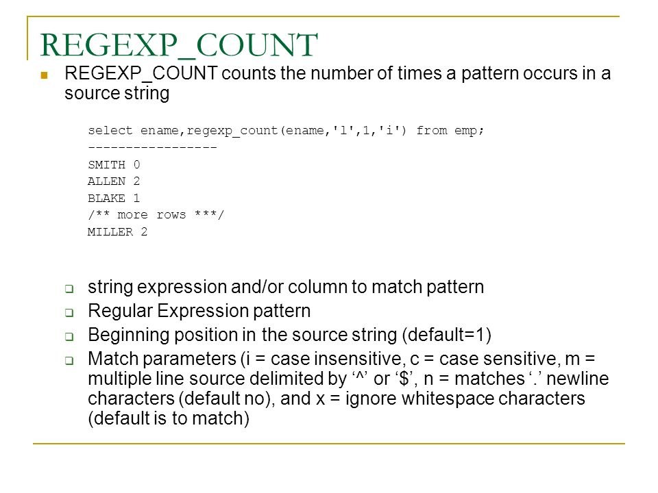 REGEXP_COUNT REGEXP_COUNT counts the number of times a pattern occurs in a source string. select ename,regexp_count(ename, l ,1, i ) from emp;