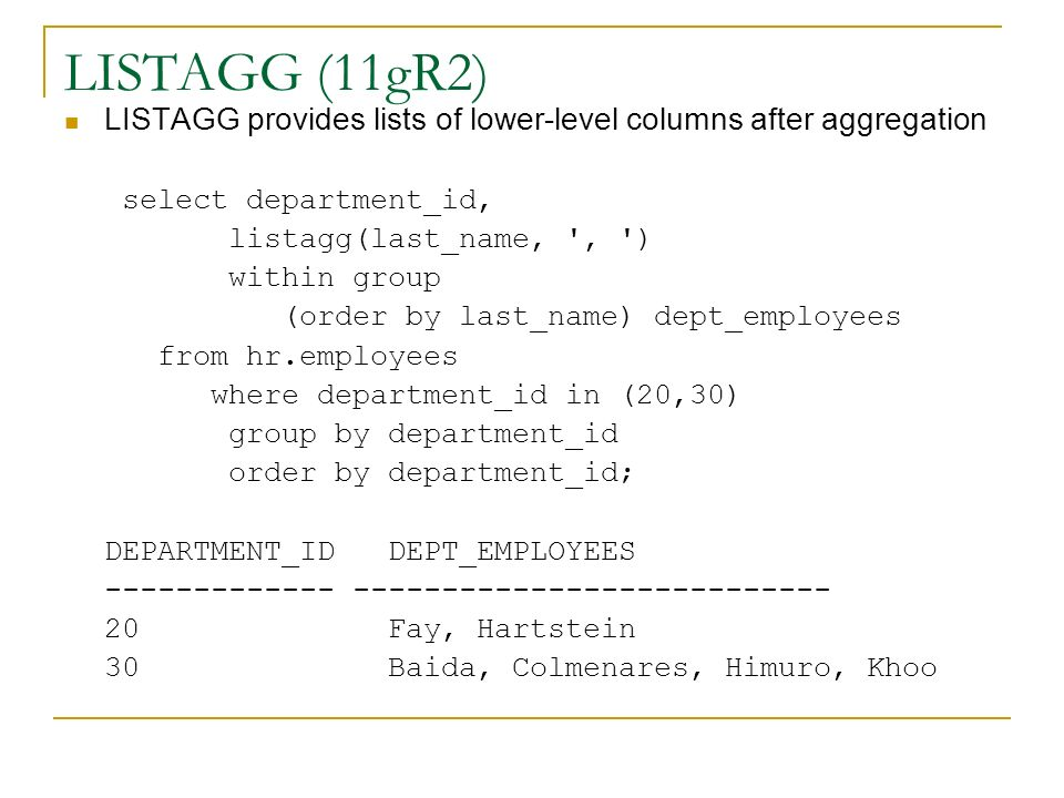 LISTAGG (11gR2) LISTAGG provides lists of lower-level columns after aggregation. select department_id,