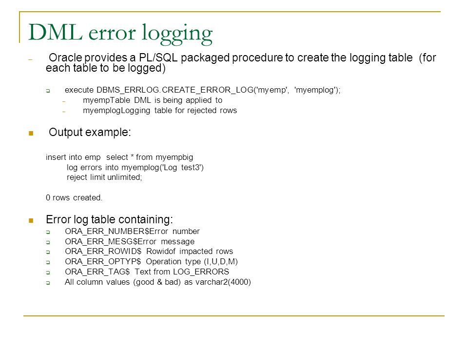 DML error logging Oracle provides a PL/SQL packaged procedure to create the logging table (for each table to be logged)