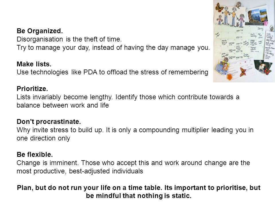 Be Organized. Disorganisation is the theft of time. Try to manage your day, instead of having the day manage you.
