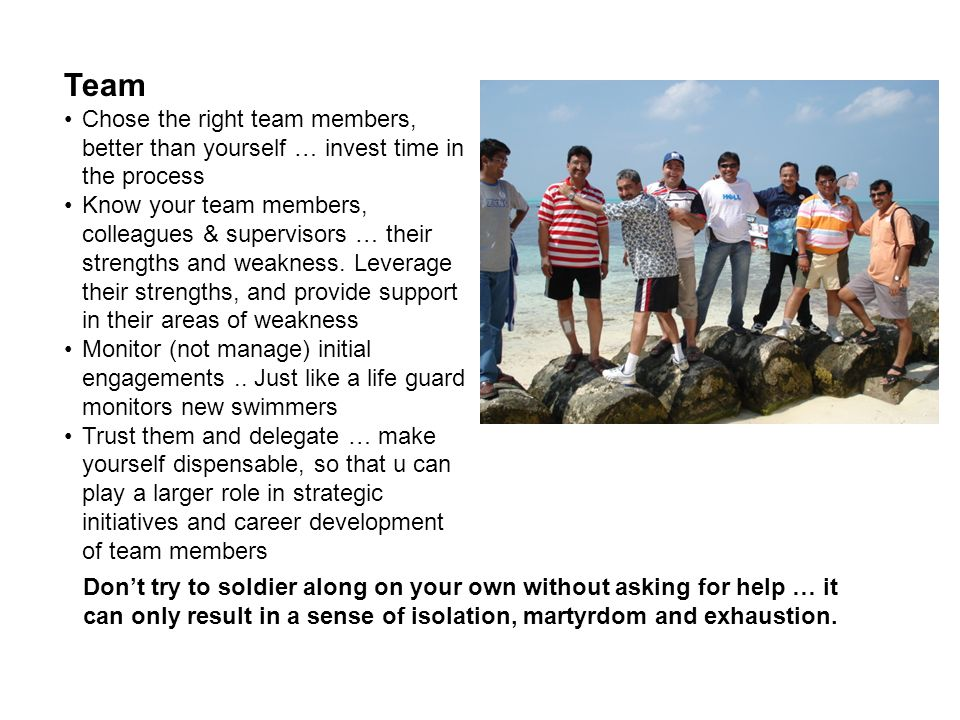 Team Chose the right team members, better than yourself … invest time in the process.