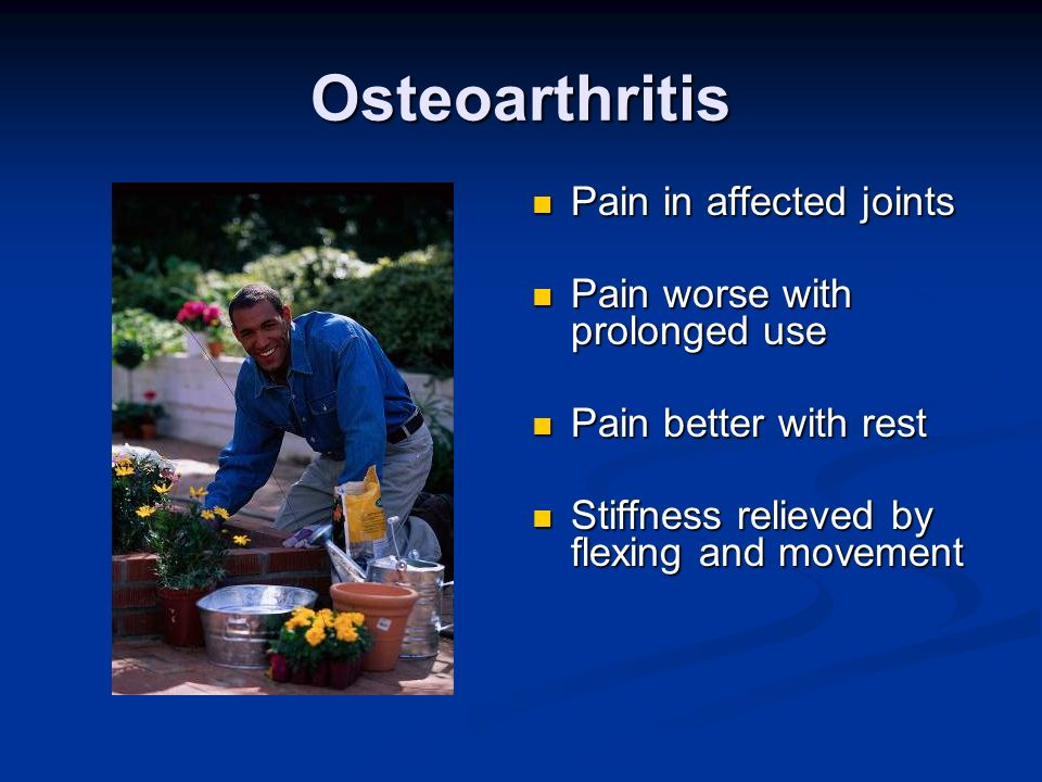 Osteoarthritis Pain in affected joints Pain worse with prolonged use