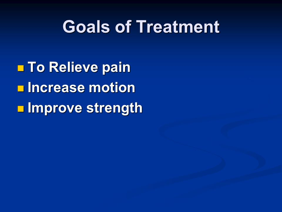 Goals of Treatment To Relieve pain Increase motion Improve strength