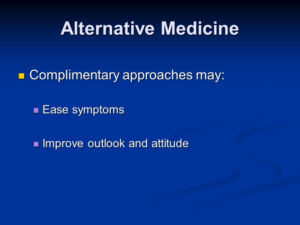 Alternative Medicine Complimentary approaches may: Ease symptoms