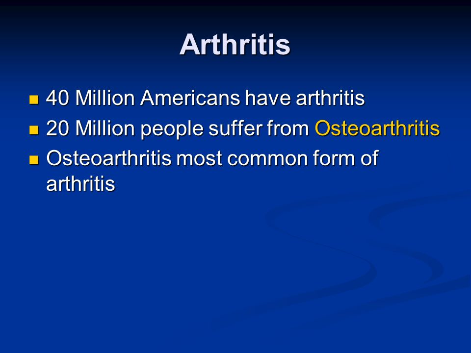 Arthritis 40 Million Americans have arthritis