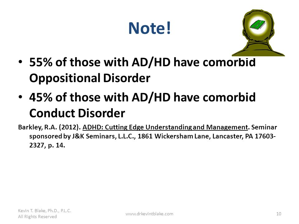 Note! 55% of those with AD/HD have comorbid Oppositional Disorder