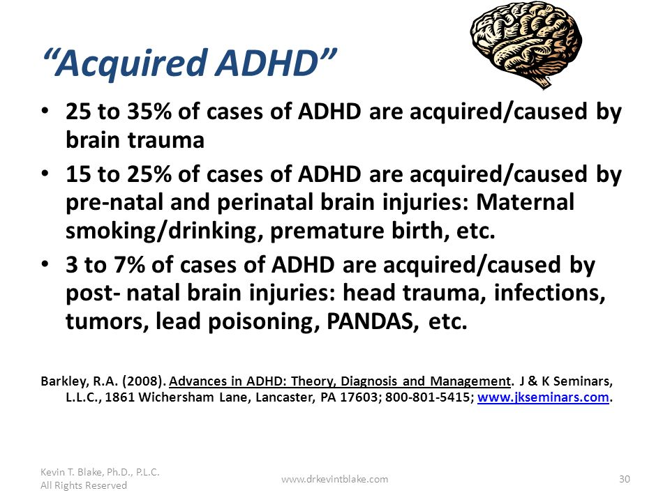 Kevin T. Blake, Ph.D., P.L.C. All Rights Reserved. Acquired ADHD 25 to 35% of cases of ADHD are acquired/caused by brain trauma.