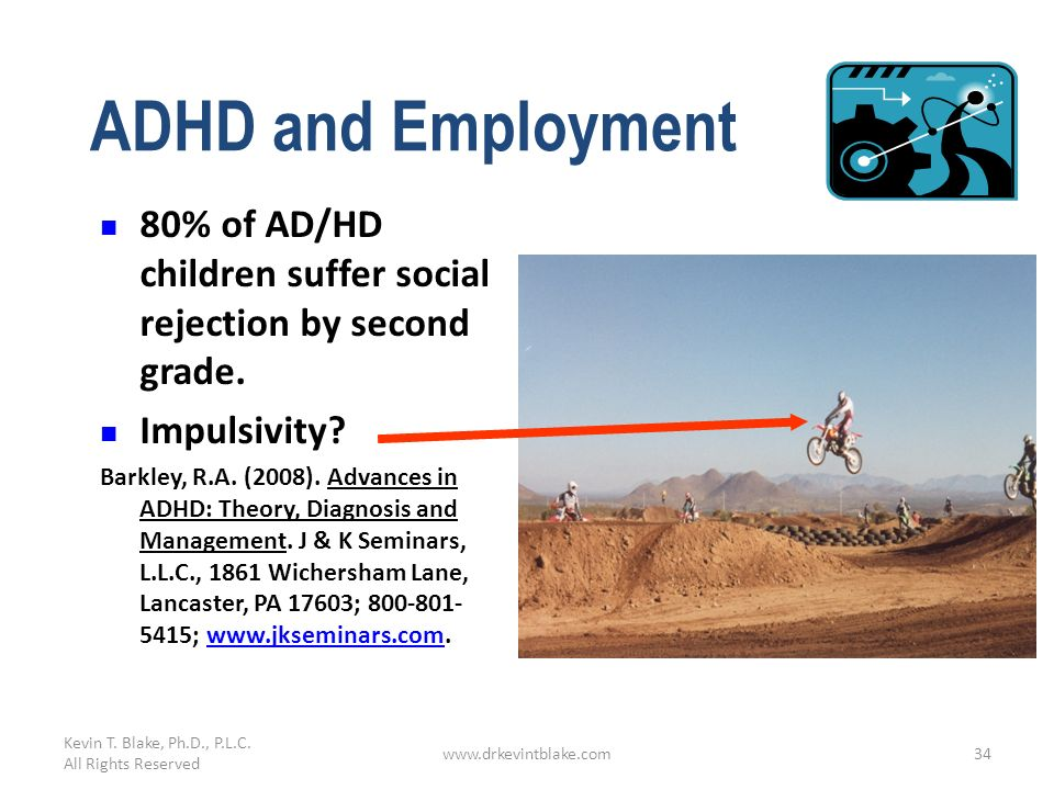 Kevin T. Blake, Ph.D., P.L.C. All Rights Reserved. ADHD and Employment. 80% of AD/HD children suffer social rejection by second grade.
