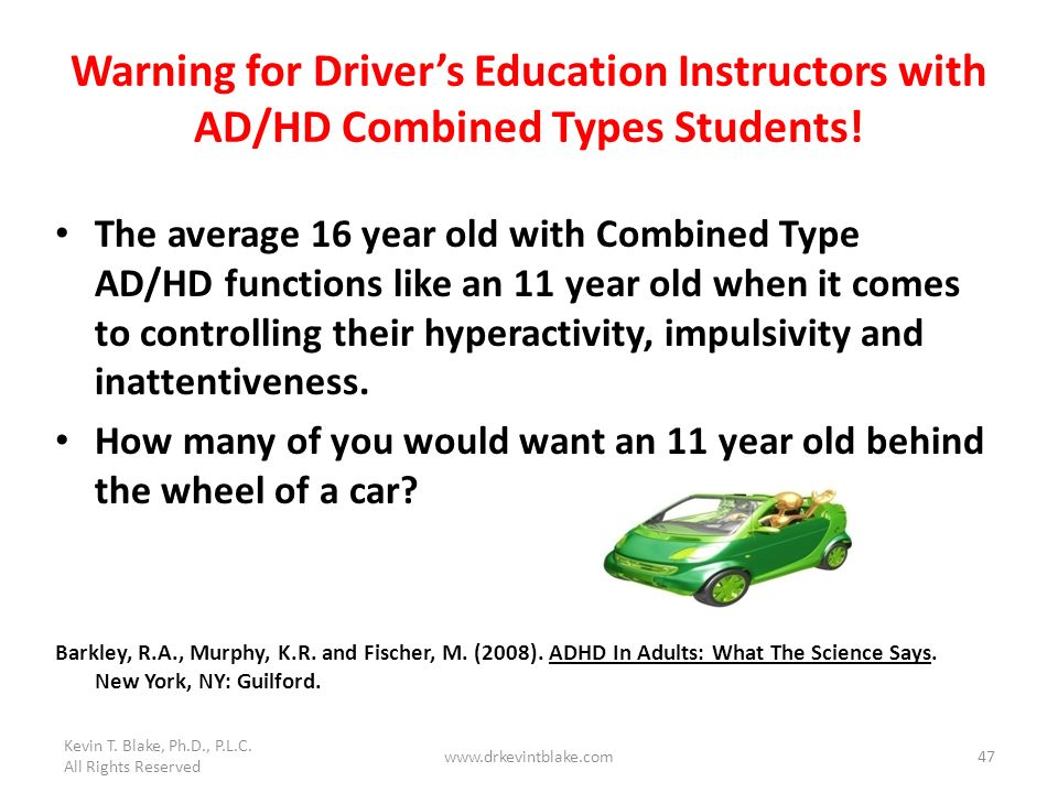 Kevin T. Blake, Ph.D., P.L.C. All Rights Reserved. Warning for Driver's Education Instructors with AD/HD Combined Types Students!