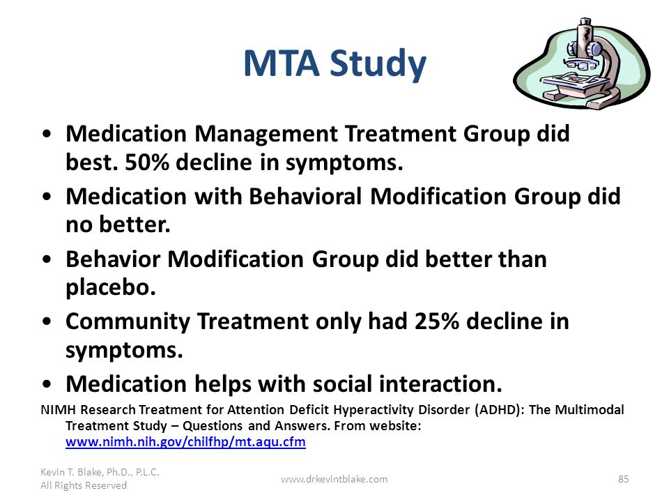 Kevin T. Blake, Ph.D., P.L.C. All Rights Reserved. MTA Study. Medication Management Treatment Group did best. 50% decline in symptoms.