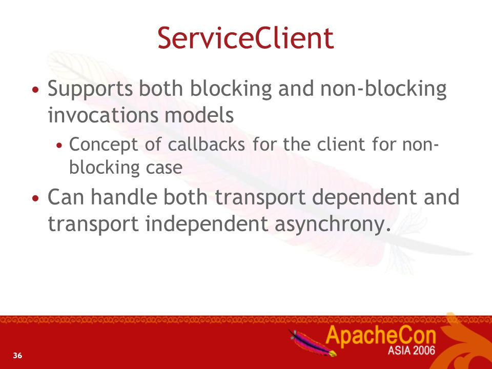 ServiceClient Supports both blocking and non-blocking invocations models. Concept of callbacks for the client for non- blocking case.
