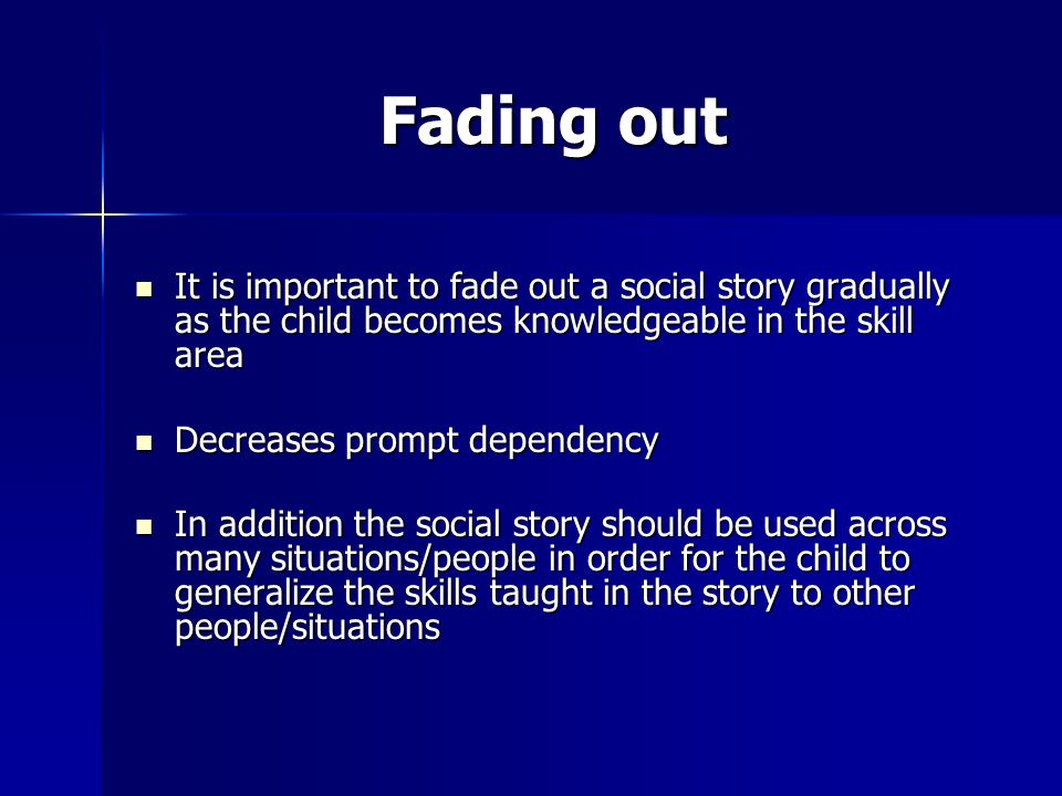 Fading out It is important to fade out a social story gradually as the child becomes knowledgeable in the skill area.