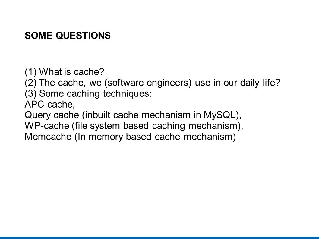 SOME QUESTIONS (1) What is cache (2) The cache, we (software engineers) use in our daily life (3) Some caching techniques: