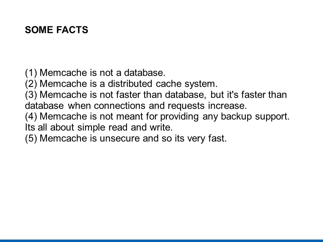 SOME FACTS (1) Memcache is not a database. (2) Memcache is a distributed cache system.
