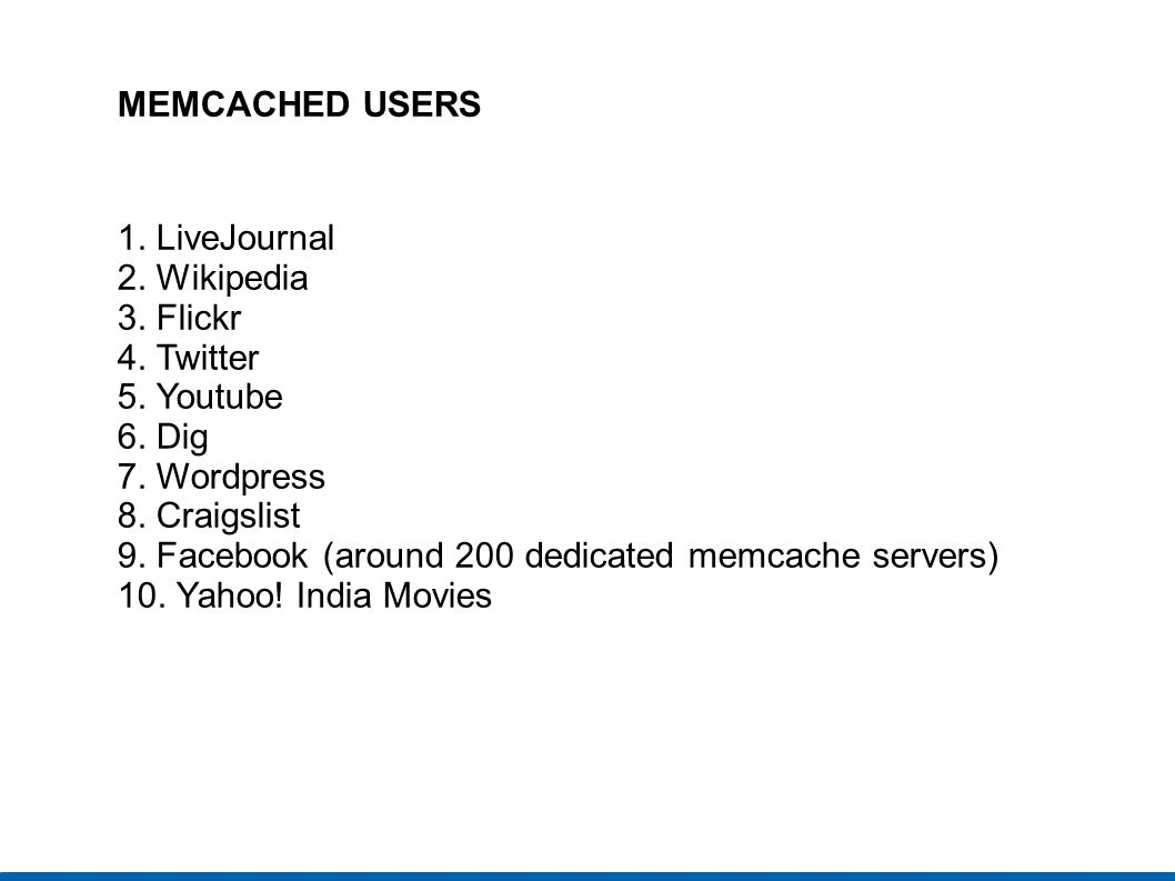 MEMCACHED USERS 1. LiveJournal. 2. Wikipedia. 3. Flickr. 4. Twitter. 5. Youtube. 6. Dig. 7. Wordpress.