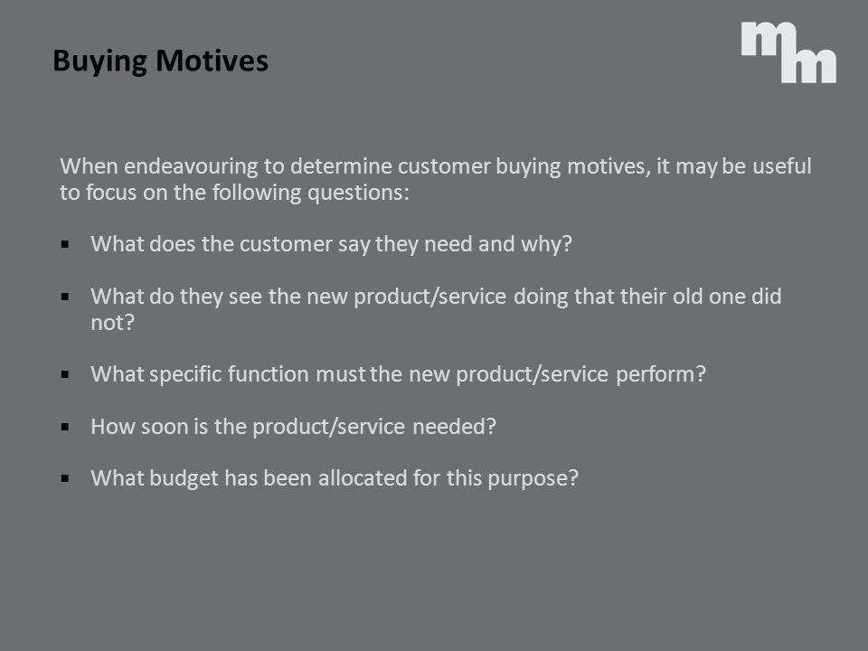 Buying Motives When endeavouring to determine customer buying motives, it may be useful. to focus on the following questions: