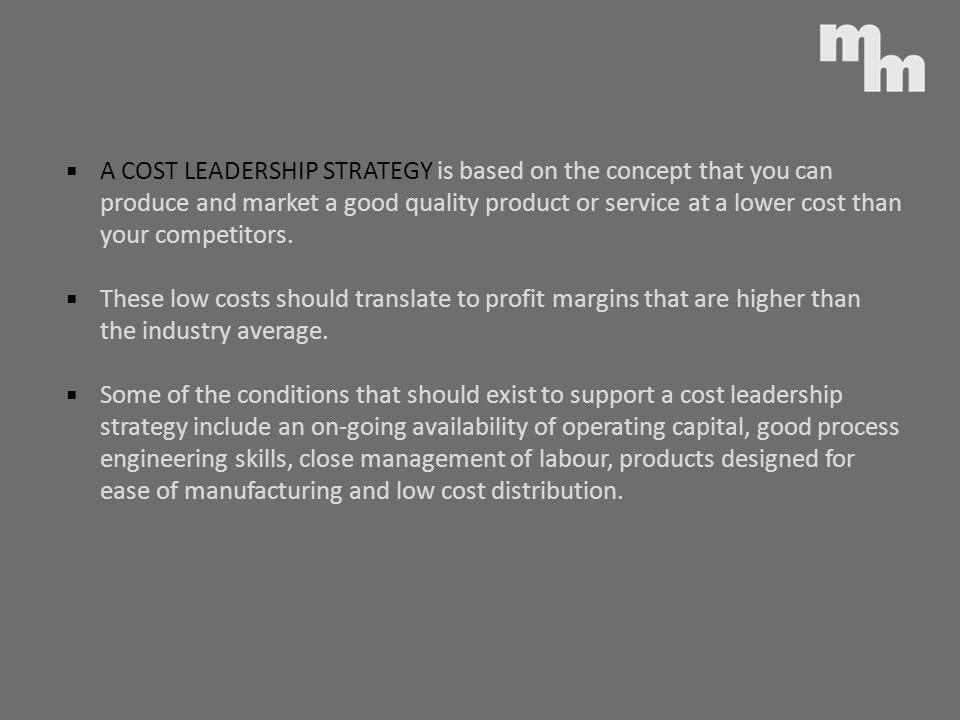 A COST LEADERSHIP STRATEGY is based on the concept that you can produce and market a good quality product or service at a lower cost than your competitors.
