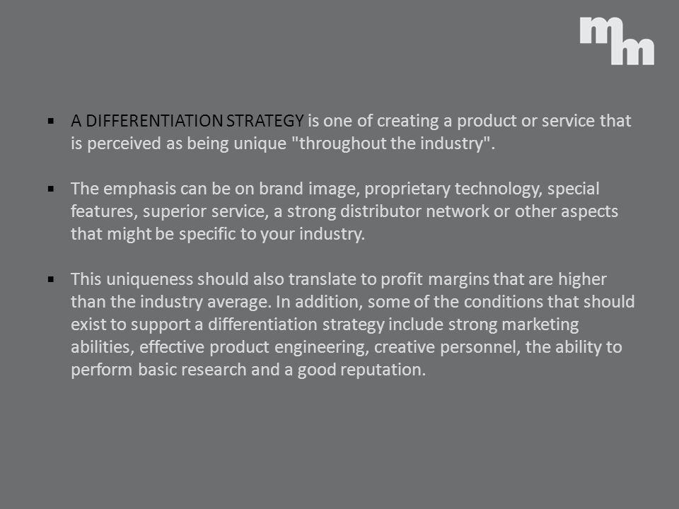 A DIFFERENTIATION STRATEGY is one of creating a product or service that is perceived as being unique throughout the industry .