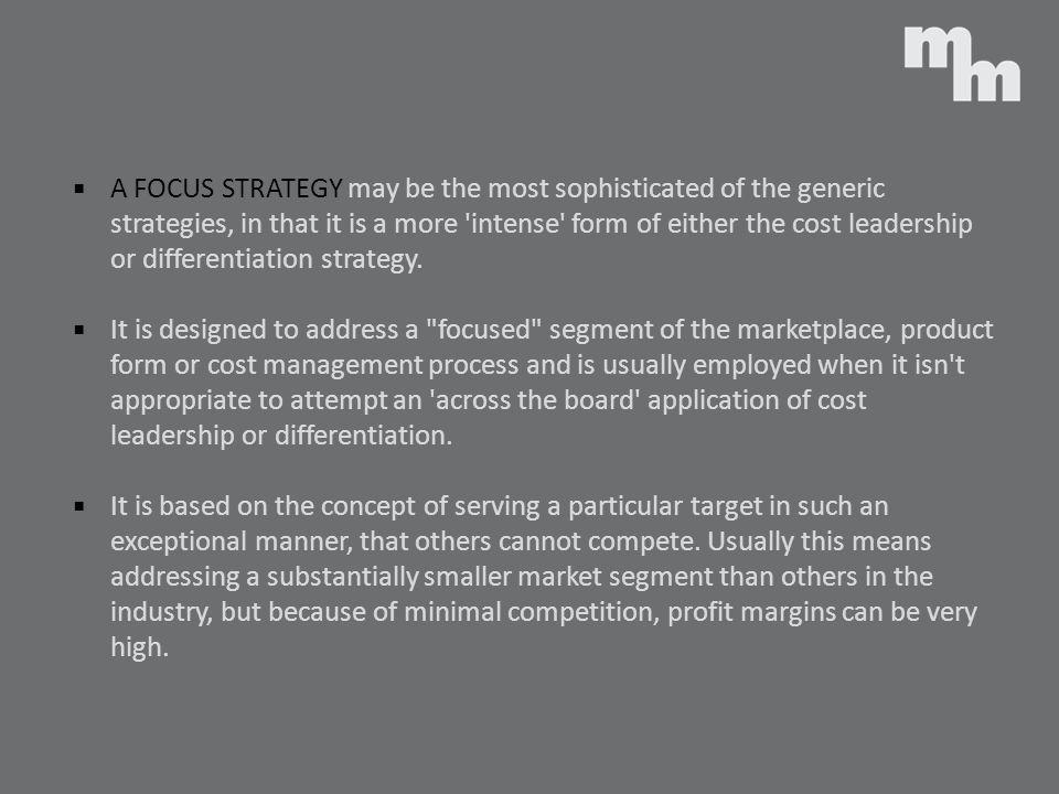 A FOCUS STRATEGY may be the most sophisticated of the generic strategies, in that it is a more intense form of either the cost leadership or differentiation strategy.