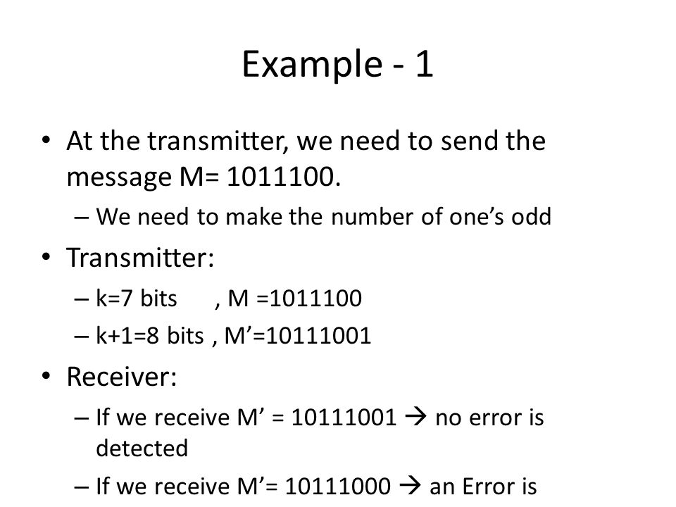 Example - 1 At the transmitter, we need to send the message M= 1011100. We need to make the number of one's odd.
