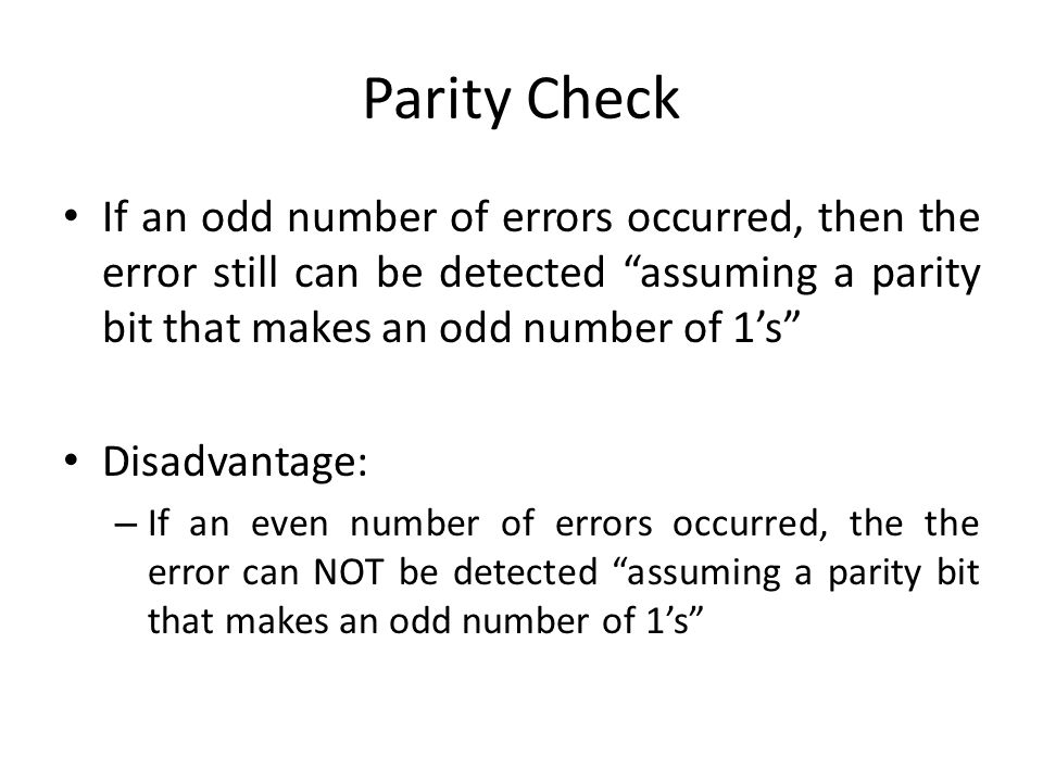 Parity Check If an odd number of errors occurred, then the error still can be detected assuming a parity bit that makes an odd number of 1's
