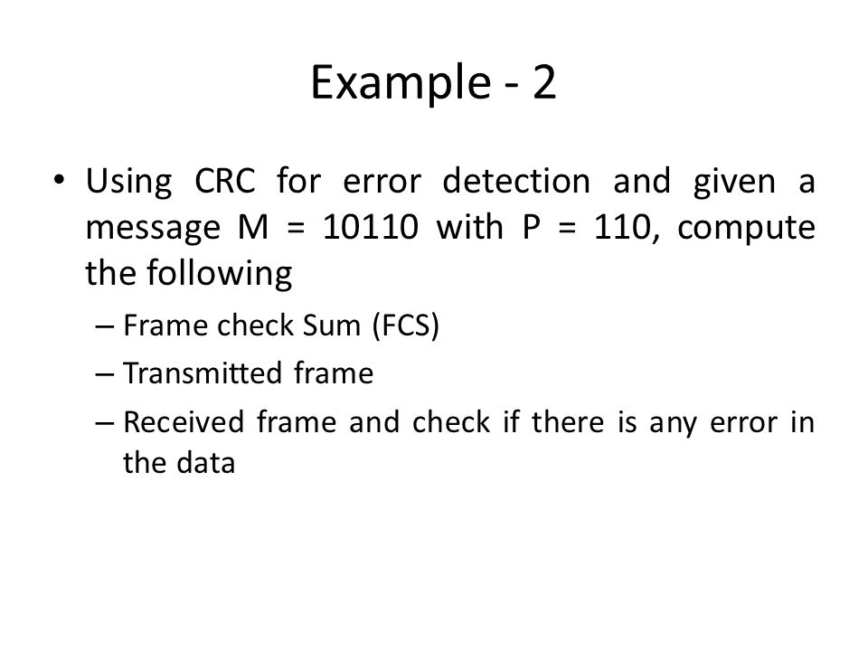 Example - 2 Using CRC for error detection and given a message M = 10110 with P = 110, compute the following.