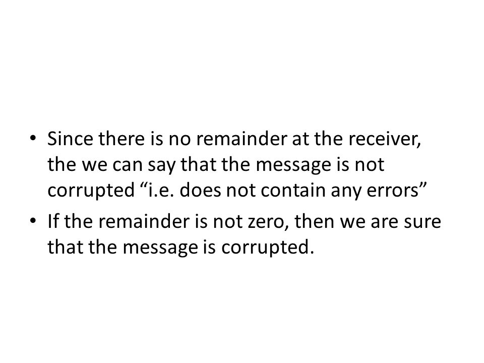 Since there is no remainder at the receiver, the we can say that the message is not corrupted i.e. does not contain any errors