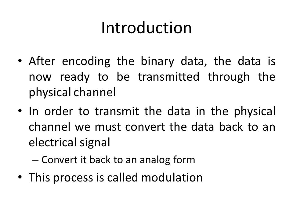 Introduction After encoding the binary data, the data is now ready to be transmitted through the physical channel.