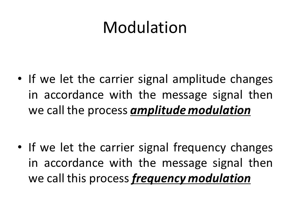 Modulation If we let the carrier signal amplitude changes in accordance with the message signal then we call the process amplitude modulation.