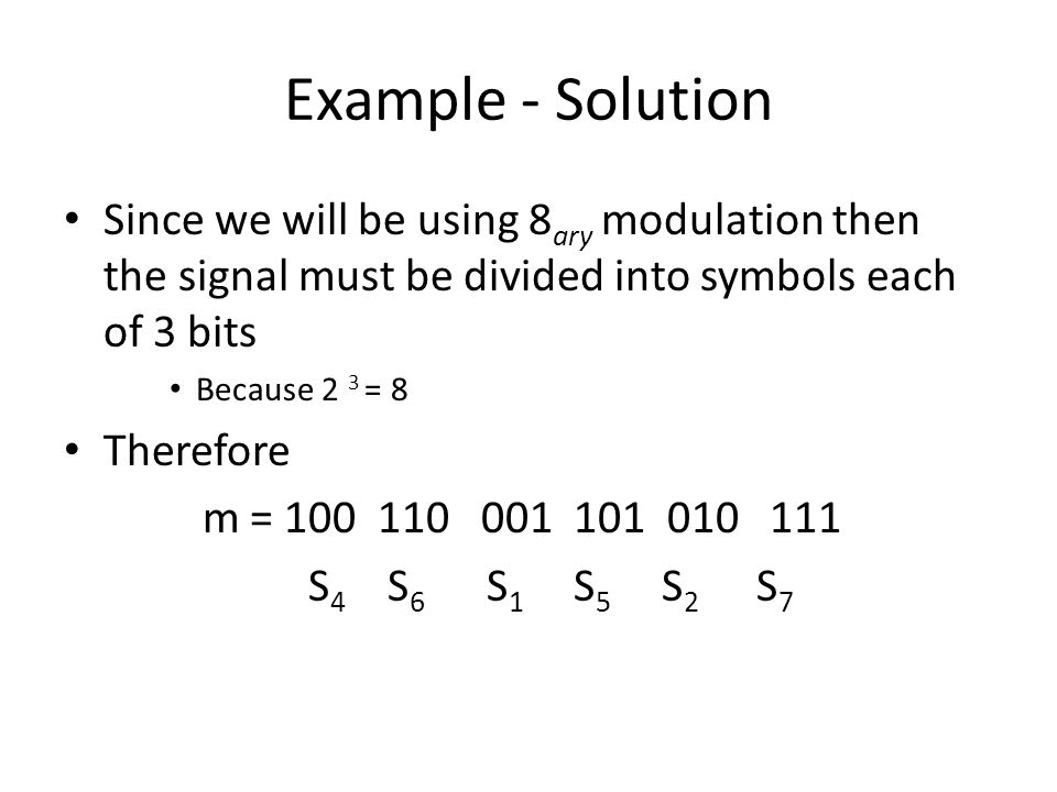 Example - Solution Since we will be using 8ary modulation then the signal must be divided into symbols each of 3 bits.