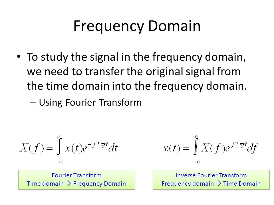 Frequency Domain To study the signal in the frequency domain, we need to transfer the original signal from the time domain into the frequency domain.